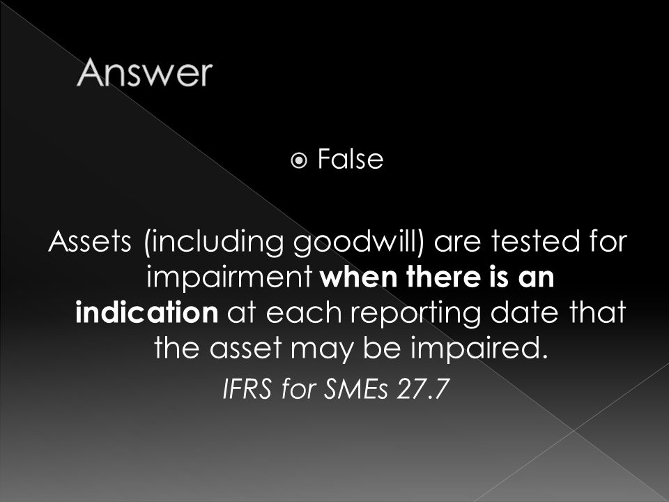  False Assets (including goodwill) are tested for impairment when there is an indication at each reporting date that the asset may be impaired.