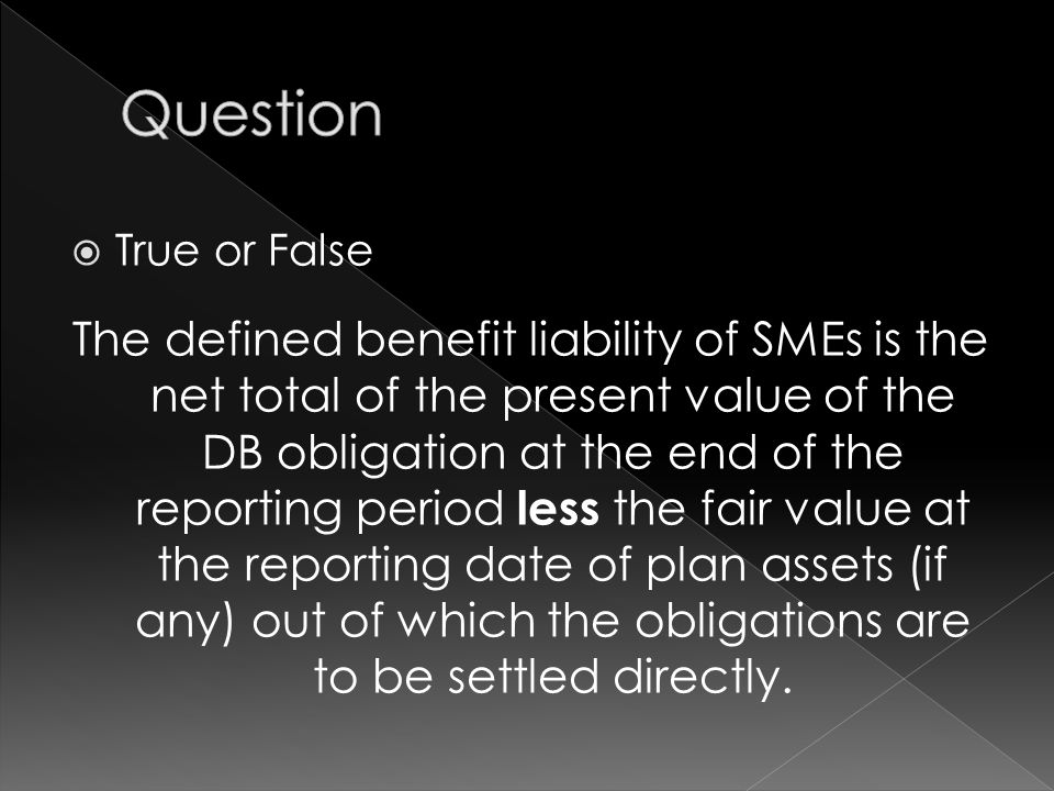  True or False The defined benefit liability of SMEs is the net total of the present value of the DB obligation at the end of the reporting period less the fair value at the reporting date of plan assets (if any) out of which the obligations are to be settled directly.