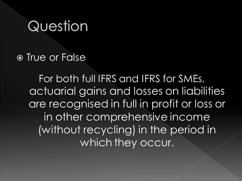  True or False For both full IFRS and IFRS for SMEs, actuarial gains and losses on liabilities are recognised in full in profit or loss or in other comprehensive income (without recycling) in the period in which they occur.