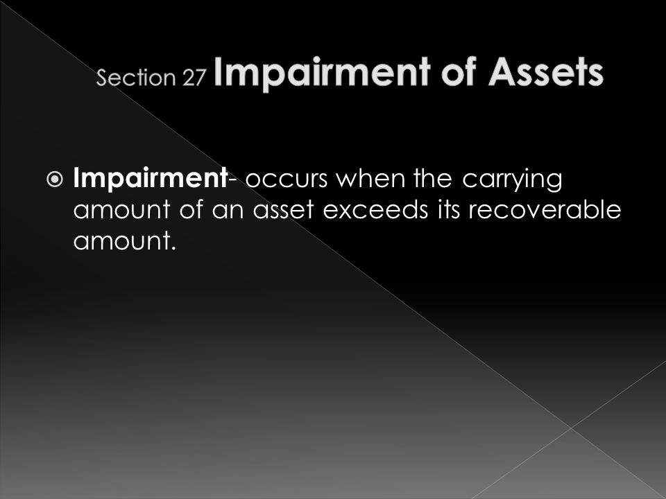  Impairment - occurs when the carrying amount of an asset exceeds its recoverable amount.