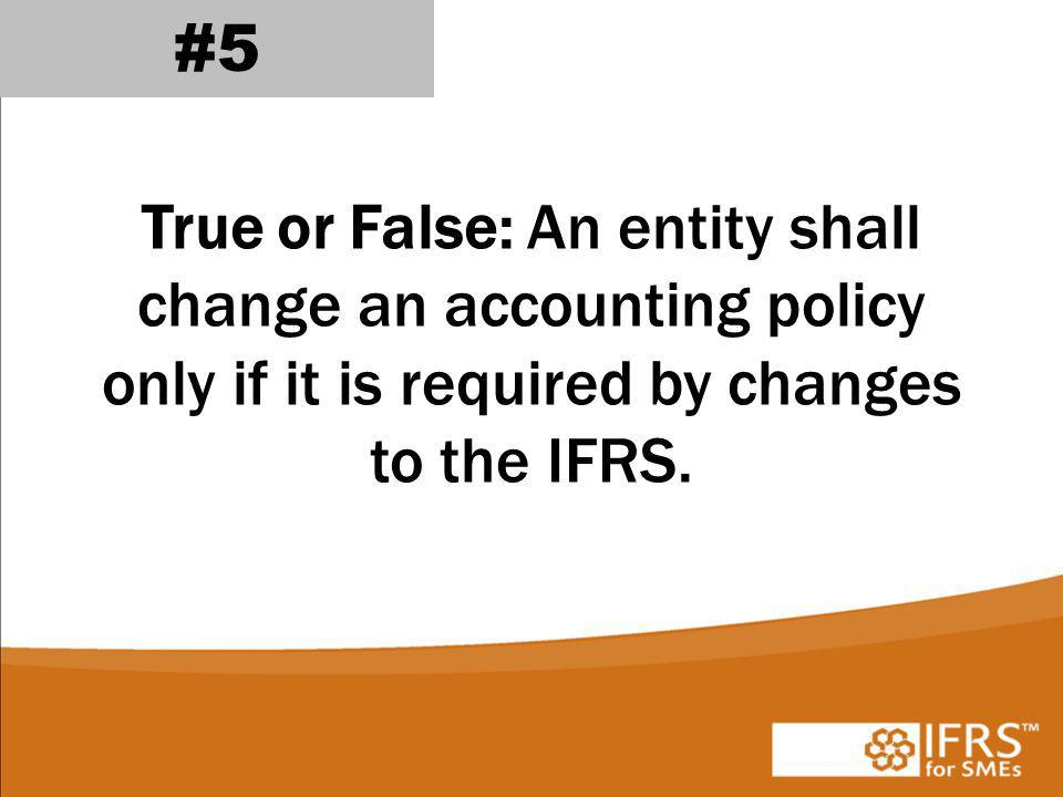 True or False: An entity shall change an accounting policy only if it is required by changes to the IFRS.