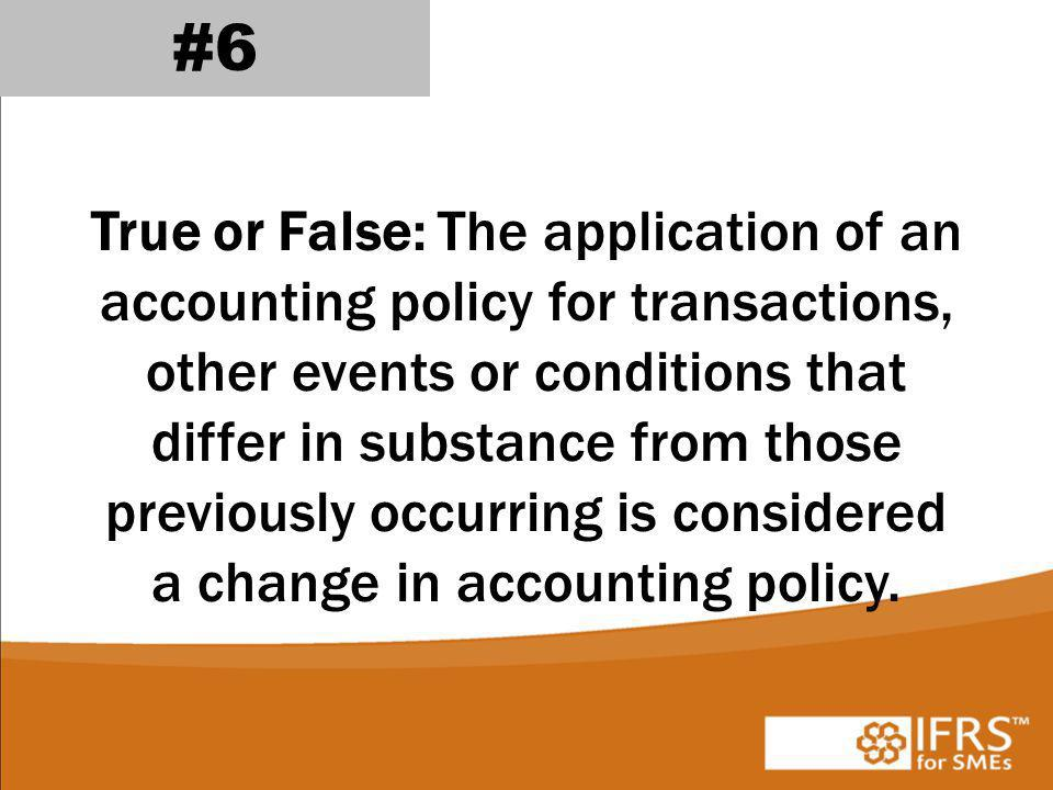 True or False: The application of an accounting policy for transactions, other events or conditions that differ in substance from those previously occurring is considered a change in accounting policy.