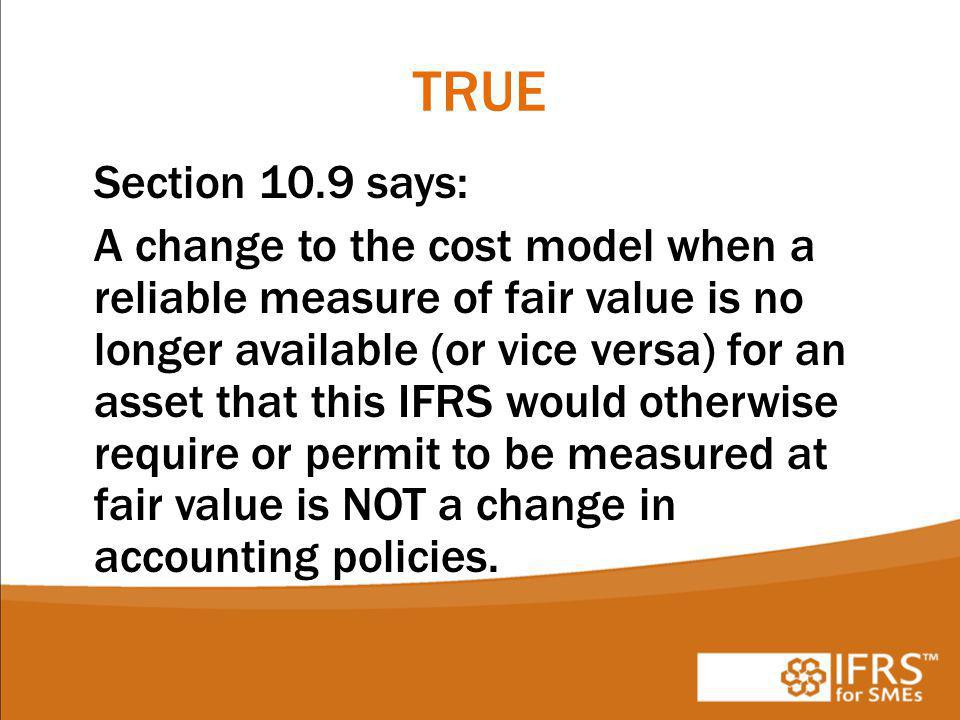 TRUE Section 10.9 says: A change to the cost model when a reliable measure of fair value is no longer available (or vice versa) for an asset that this IFRS would otherwise require or permit to be measured at fair value is NOT a change in accounting policies.