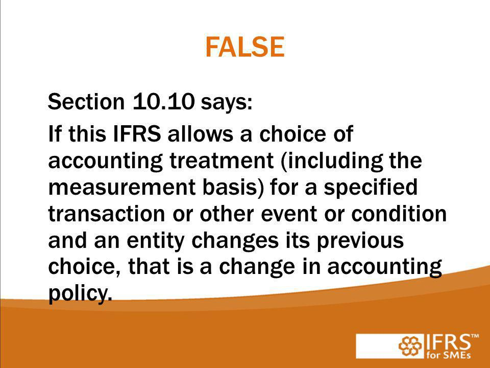 FALSE Section 10.10 says: If this IFRS allows a choice of accounting treatment (including the measurement basis) for a specified transaction or other event or condition and an entity changes its previous choice, that is a change in accounting policy.
