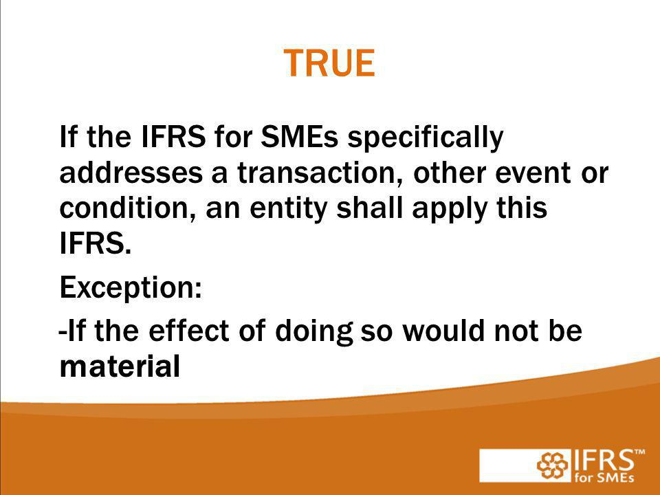 TRUE If the IFRS for SMEs specifically addresses a transaction, other event or condition, an entity shall apply this IFRS.