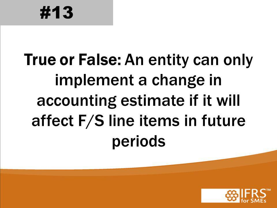 True or False: An entity can only implement a change in accounting estimate if it will affect F/S line items in future periods #13
