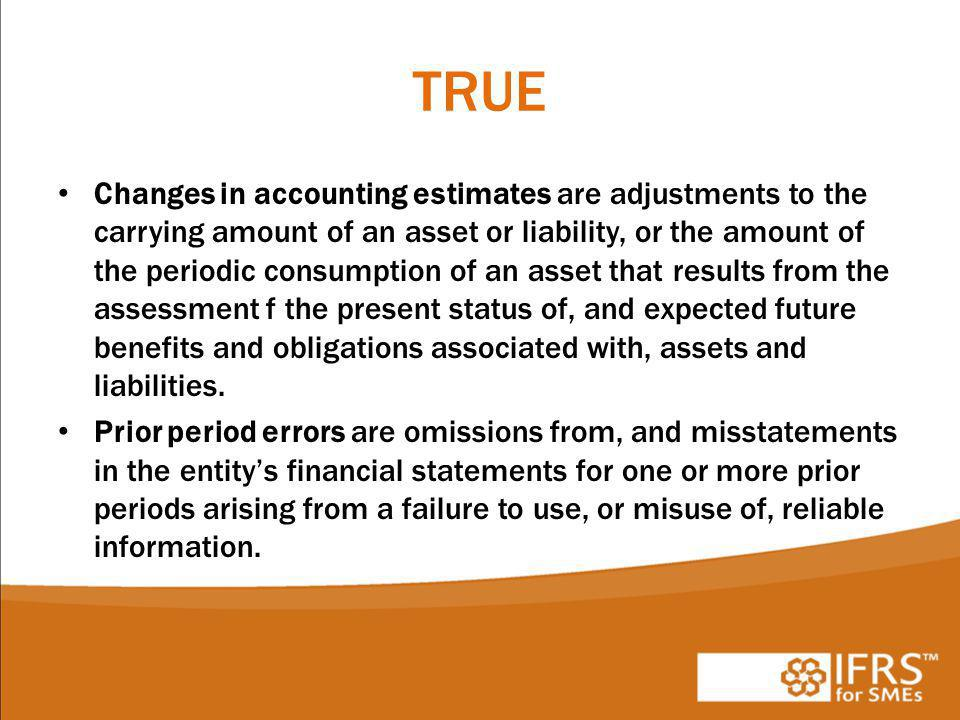 TRUE Changes in accounting estimates are adjustments to the carrying amount of an asset or liability, or the amount of the periodic consumption of an asset that results from the assessment f the present status of, and expected future benefits and obligations associated with, assets and liabilities.