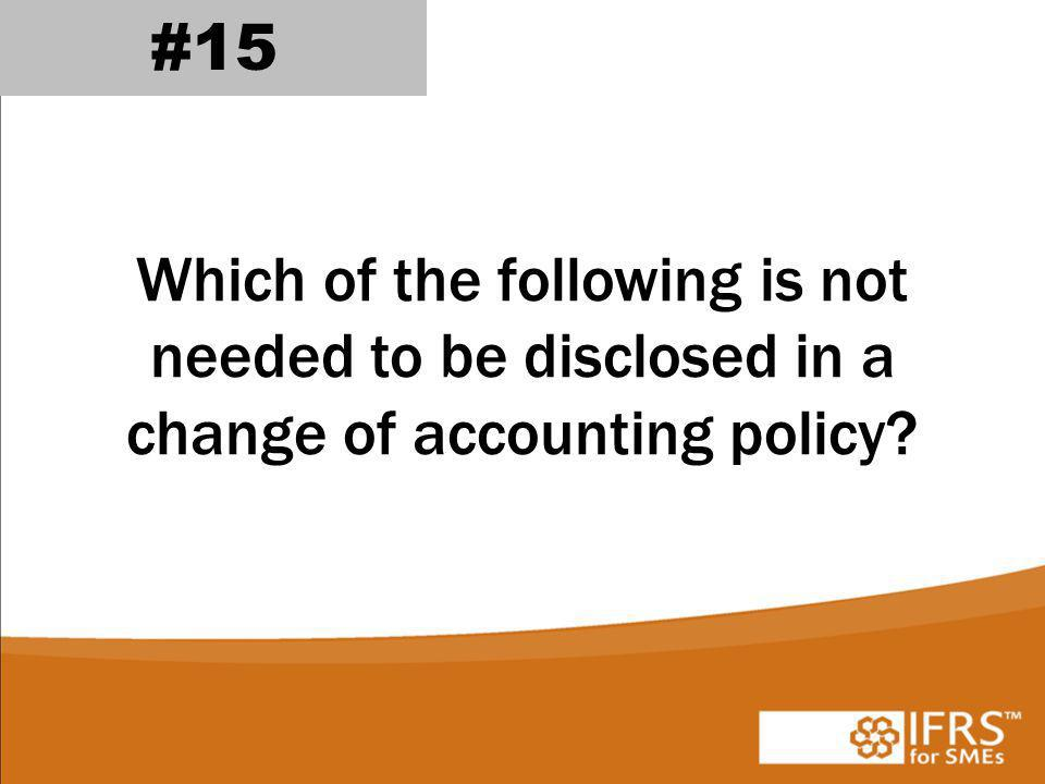 Which of the following is not needed to be disclosed in a change of accounting policy? #15