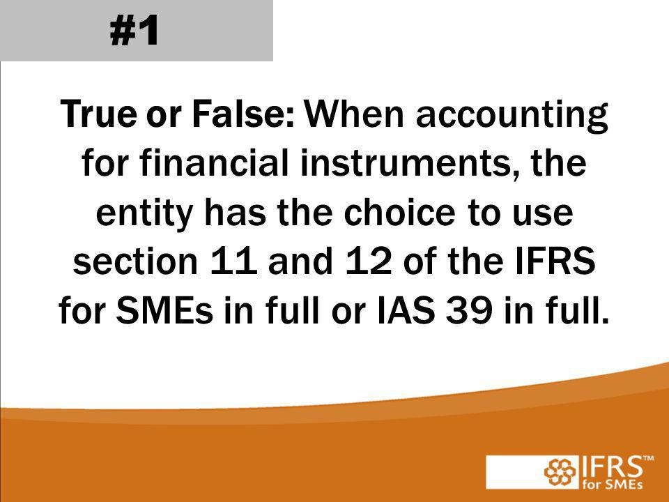 #1 True or False: When accounting for financial instruments, the entity has the choice to use section 11 and 12 of the IFRS for SMEs in full or IAS 39 in full.