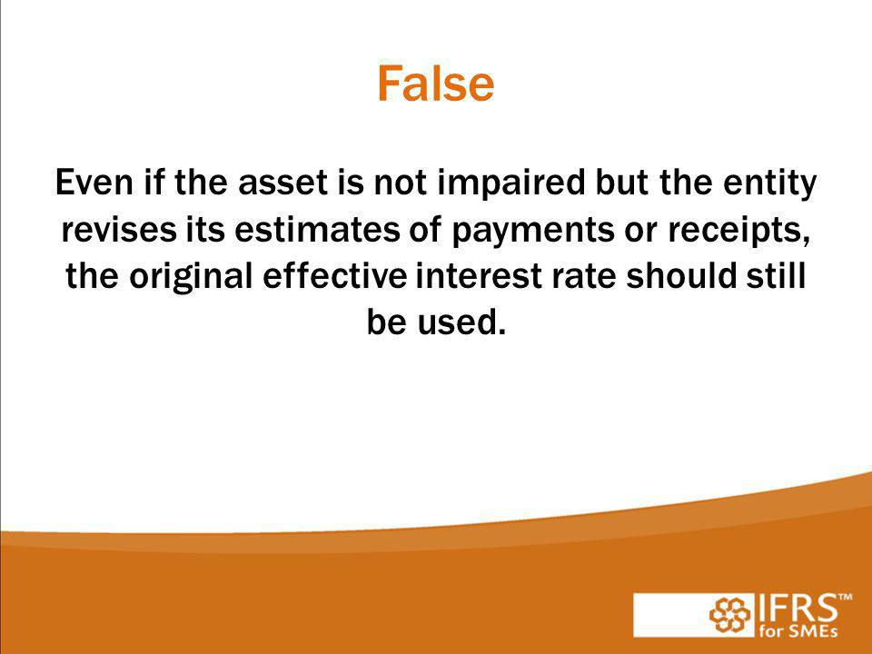 False Even if the asset is not impaired but the entity revises its estimates of payments or receipts, the original effective interest rate should still be used.