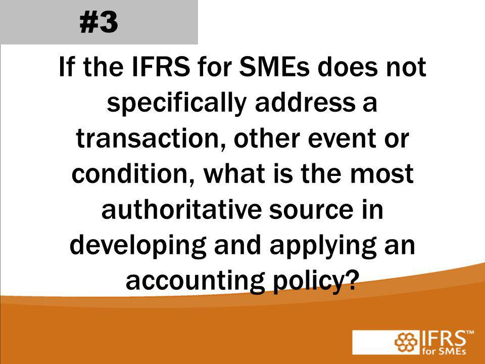 If the IFRS for SMEs does not specifically address a transaction, other event or condition, what is the most authoritative source in developing and applying an accounting policy.