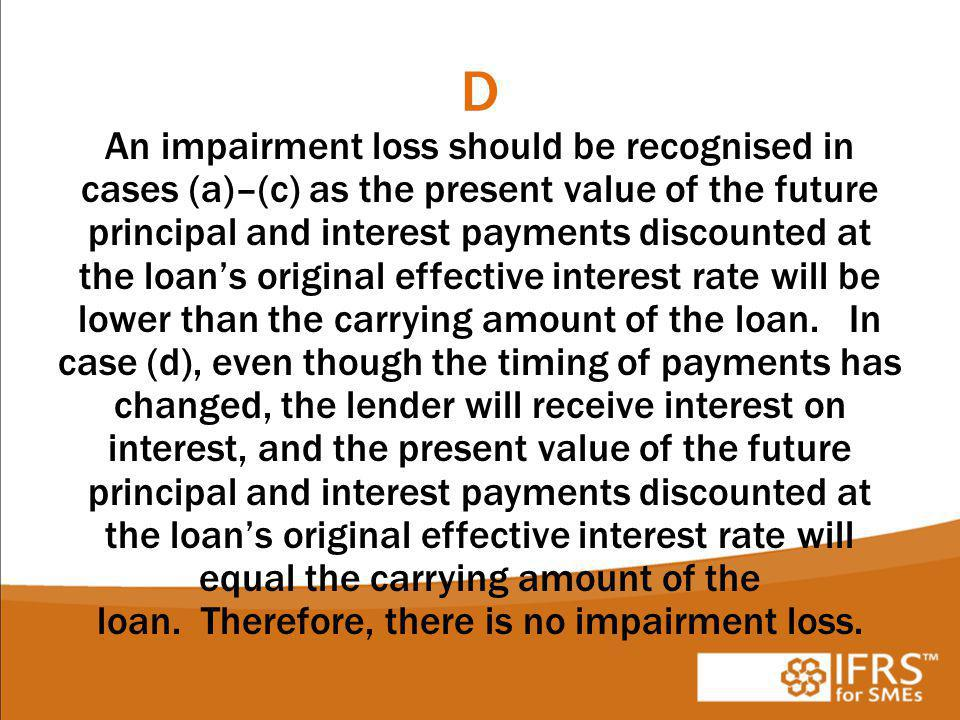 D An impairment loss should be recognised in cases (a)–(c) as the present value of the future principal and interest payments discounted at the loan's original effective interest rate will be lower than the carrying amount of the loan.