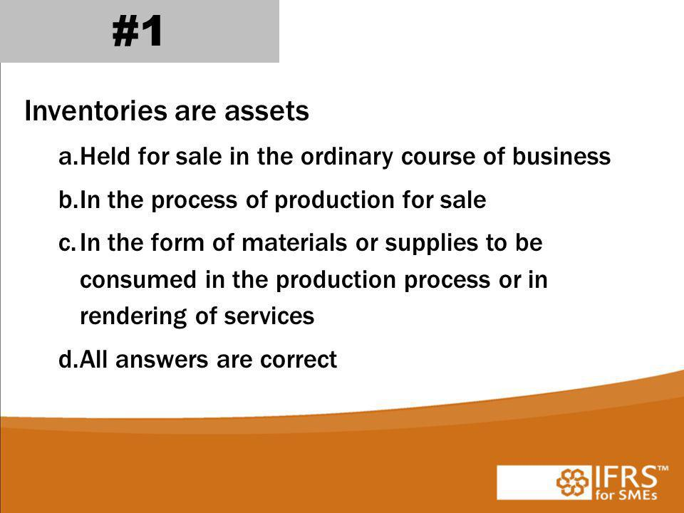 Inventories are assets a.Held for sale in the ordinary course of business b.In the process of production for sale c.In the form of materials or supplies to be consumed in the production process or in rendering of services d.All answers are correct #1