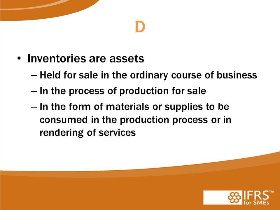 D Inventories are assets – Held for sale in the ordinary course of business – In the process of production for sale – In the form of materials or supplies to be consumed in the production process or in rendering of services