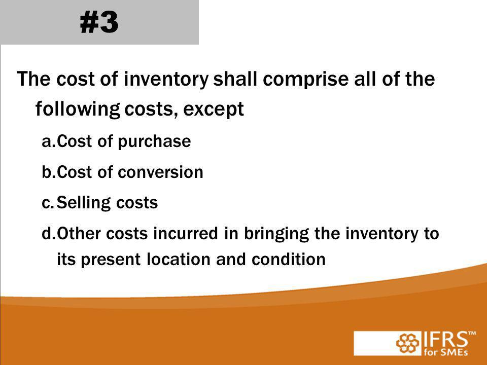The cost of inventory shall comprise all of the following costs, except a.Cost of purchase b.Cost of conversion c.Selling costs d.Other costs incurred in bringing the inventory to its present location and condition #3