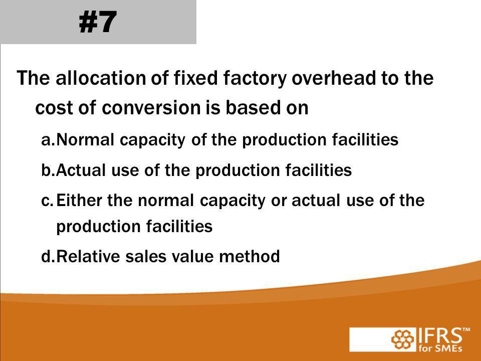 The allocation of fixed factory overhead to the cost of conversion is based on a.Normal capacity of the production facilities b.Actual use of the production facilities c.Either the normal capacity or actual use of the production facilities d.Relative sales value method #7