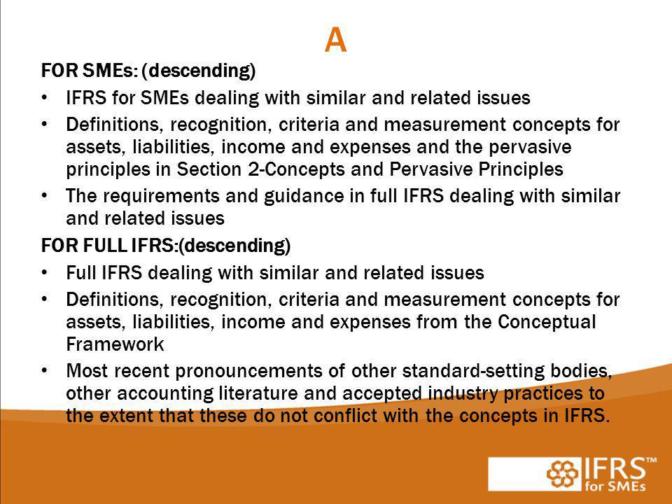 A FOR SMEs: (descending) IFRS for SMEs dealing with similar and related issues Definitions, recognition, criteria and measurement concepts for assets, liabilities, income and expenses and the pervasive principles in Section 2-Concepts and Pervasive Principles The requirements and guidance in full IFRS dealing with similar and related issues FOR FULL IFRS:(descending) Full IFRS dealing with similar and related issues Definitions, recognition, criteria and measurement concepts for assets, liabilities, income and expenses from the Conceptual Framework Most recent pronouncements of other standard-setting bodies, other accounting literature and accepted industry practices to the extent that these do not conflict with the concepts in IFRS.