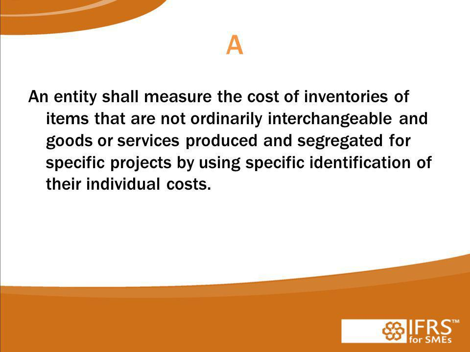 A An entity shall measure the cost of inventories of items that are not ordinarily interchangeable and goods or services produced and segregated for specific projects by using specific identification of their individual costs.