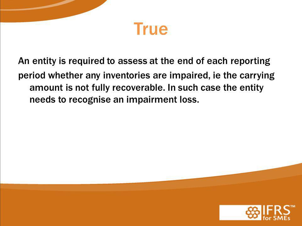 True An entity is required to assess at the end of each reporting period whether any inventories are impaired, ie the carrying amount is not fully recoverable.