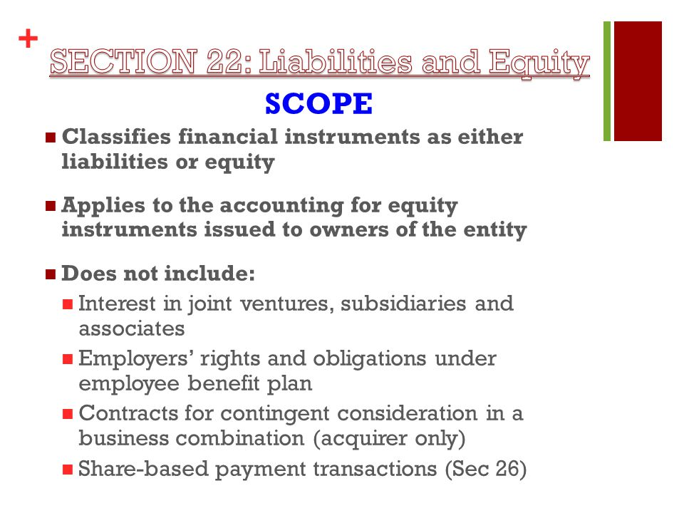 + Classifies financial instruments as either liabilities or equity Applies to the accounting for equity instruments issued to owners of the entity Does not include: Interest in joint ventures, subsidiaries and associates Employers' rights and obligations under employee benefit plan Contracts for contingent consideration in a business combination (acquirer only) Share-based payment transactions (Sec 26) SCOPE