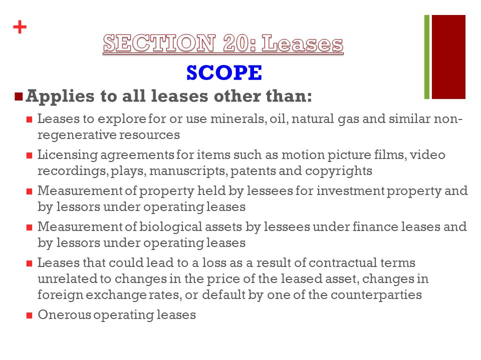 + Applies to all leases other than: Leases to explore for or use minerals, oil, natural gas and similar non- regenerative resources Licensing agreements for items such as motion picture films, video recordings, plays, manuscripts, patents and copyrights Measurement of property held by lessees for investment property and by lessors under operating leases Measurement of biological assets by lessees under finance leases and by lessors under operating leases Leases that could lead to a loss as a result of contractual terms unrelated to changes in the price of the leased asset, changes in foreign exchange rates, or default by one of the counterparties Onerous operating leases SCOPE