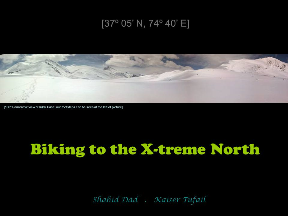 Biking to the X-treme North [37º 05' N, 74º 40' E] Shahid Dad. Kaiser Tufail [180º Panoramic view of Kilak Pass; our footsteps can be seen at the left
