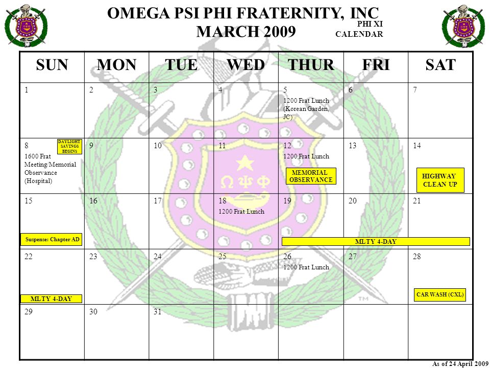 OMEGA PSI PHI FRATERNITY, INC PHI XI CALENDAR As of 24 April 2009 SUNMONTUEWEDTHURFRISAT 12345 1200 Frat Lunch (Korean Garden, JC) 67 8 1600 Frat Meeting/Memorial Observance (Hospital) 9101112 1200 Frat Lunch 1314 15161718 1200 Frat Lunch 192021 2223242526 1200 Frat Lunch 2728 293031 MARCH 2009 PHI XI CALENDAR MEMORIAL OBSERVANCE HIGHWAY CLEAN UP Suspense: Chapter AD CAR WASH (CXL) MLTY 4-DAY DAYLIGHT SAVINGS BEGINS