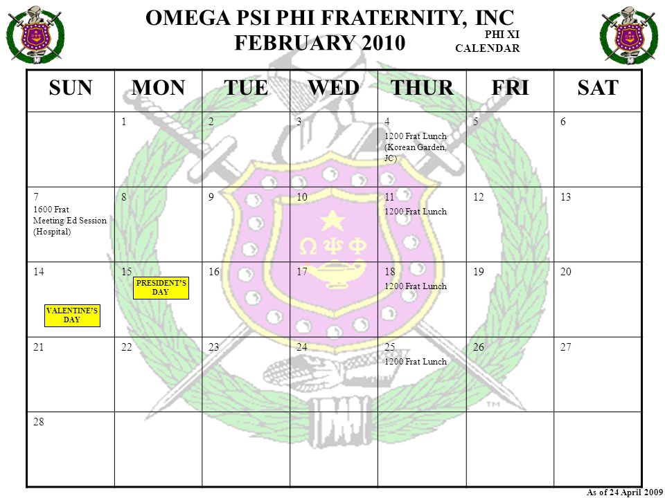 OMEGA PSI PHI FRATERNITY, INC PHI XI CALENDAR As of 24 April 2009 SUNMONTUEWEDTHURFRISAT 1234 1200 Frat Lunch (Korean Garden, JC) 56 7 1600 Frat Meeting/Ed Session (Hospital) 891011 1200 Frat Lunch 1213 1415161718 1200 Frat Lunch 1920 2122232425 1200 Frat Lunch 2627 28 FEBRUARY 2010 VALENTINE'S DAY PRESIDENT'S DAY