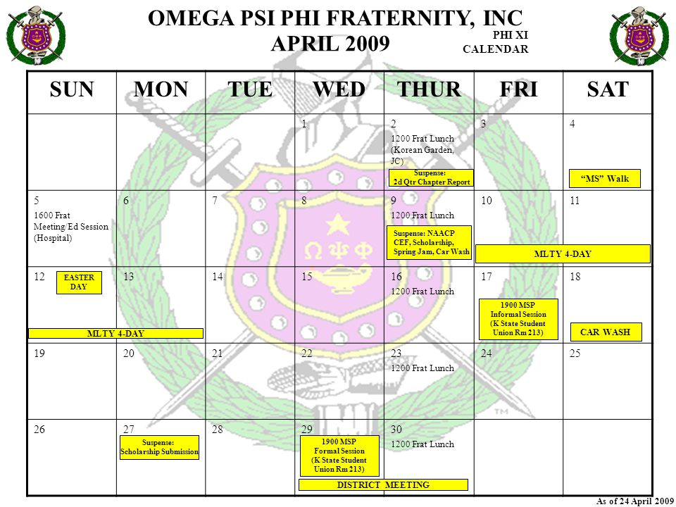OMEGA PSI PHI FRATERNITY, INC PHI XI CALENDAR As of 24 April 2009 SUNMONTUEWEDTHURFRISAT 12 1200 Frat Lunch (Korean Garden, JC) 34 5 1600 Frat Meeting/Ed Session (Hospital) 6789 1200 Frat Lunch 1011 1213141516 1200 Frat Lunch 1718 1920212223 1200 Frat Lunch 2425 2627282930 1200 Frat Lunch APRIL 2009 DISTRICT MEETING MS Walk CAR WASH MLTY 4-DAY EASTER DAY Suspense: 2d Qtr Chapter Report Suspense: NAACP CEF, Scholarship, Spring Jam, Car Wash Suspense: Scholarship Submission 1900 MSP Informal Session (K State Student Union Rm 213) 1900 MSP Formal Session (K State Student Union Rm 213)