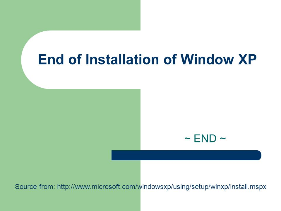 End of Installation of Window XP ~ END ~ Source from: http://www.microsoft.com/windowsxp/using/setup/winxp/install.mspx