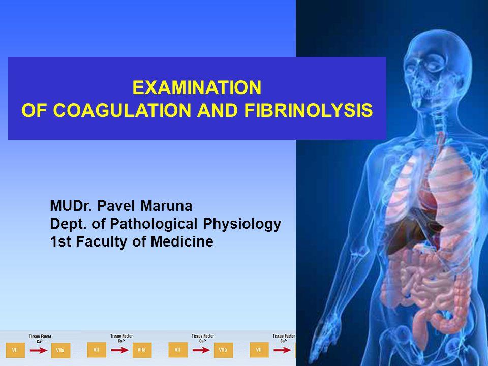 EXAMINATION OF COAGULATION AND FIBRINOLYSIS MUDr. Pavel Maruna Dept. of Pathological Physiology 1st Faculty of Medicine