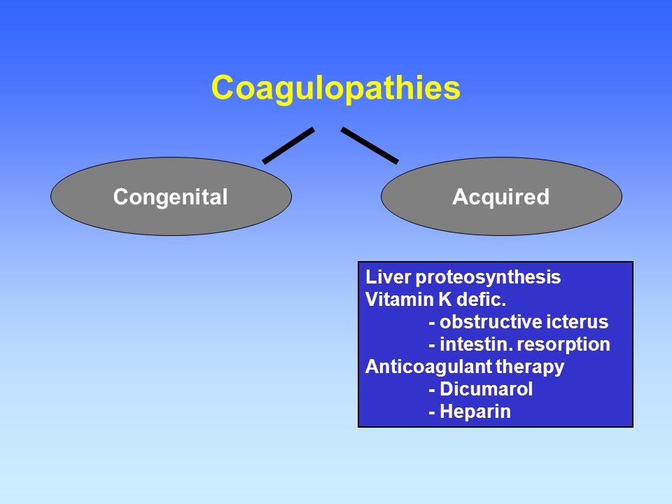 Coagulopathies AcquiredCongenital Liver proteosynthesis Vitamin K defic. - obstructive icterus - intestin. resorption Anticoagulant therapy - Dicumaro