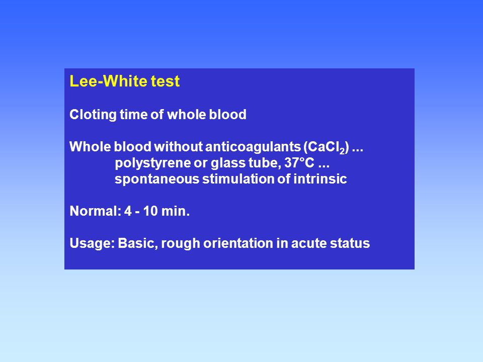 Lee-White test Cloting time of whole blood Whole blood without anticoagulants (CaCl 2 )... polystyrene or glass tube, 37°C... spontaneous stimulation