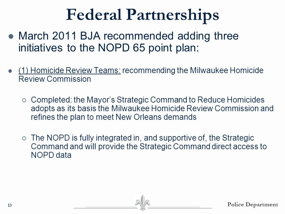 Federal Partnerships ● March 2011 BJA recommended adding three initiatives to the NOPD 65 point plan: ● (1) Homicide Review Teams: recommending the Mi