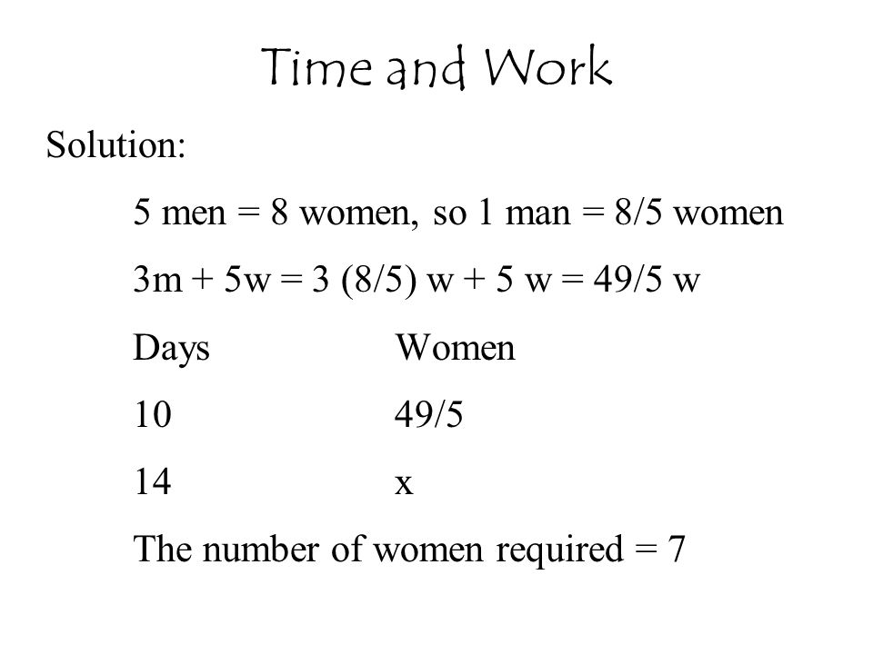 Solution: 5 men = 8 women, so 1 man = 8/5 women 3m + 5w = 3 (8/5) w + 5 w = 49/5 w DaysWomen 1049/5 14x The number of women required = 7 Time and Work