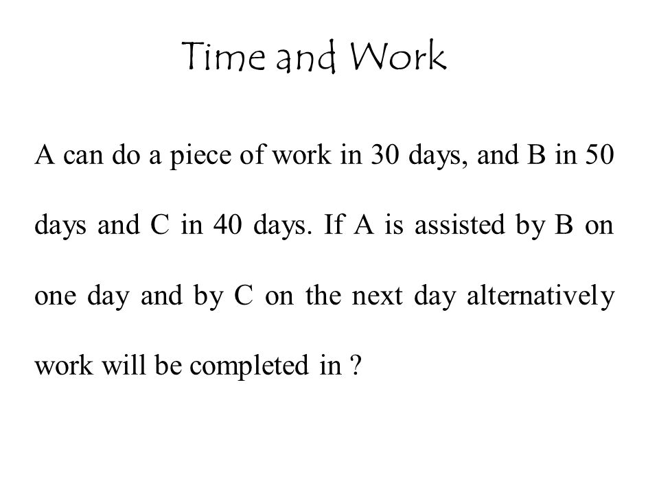 A can do a piece of work in 30 days, and B in 50 days and C in 40 days. If A is assisted by B on one day and by C on the next day alternatively work w