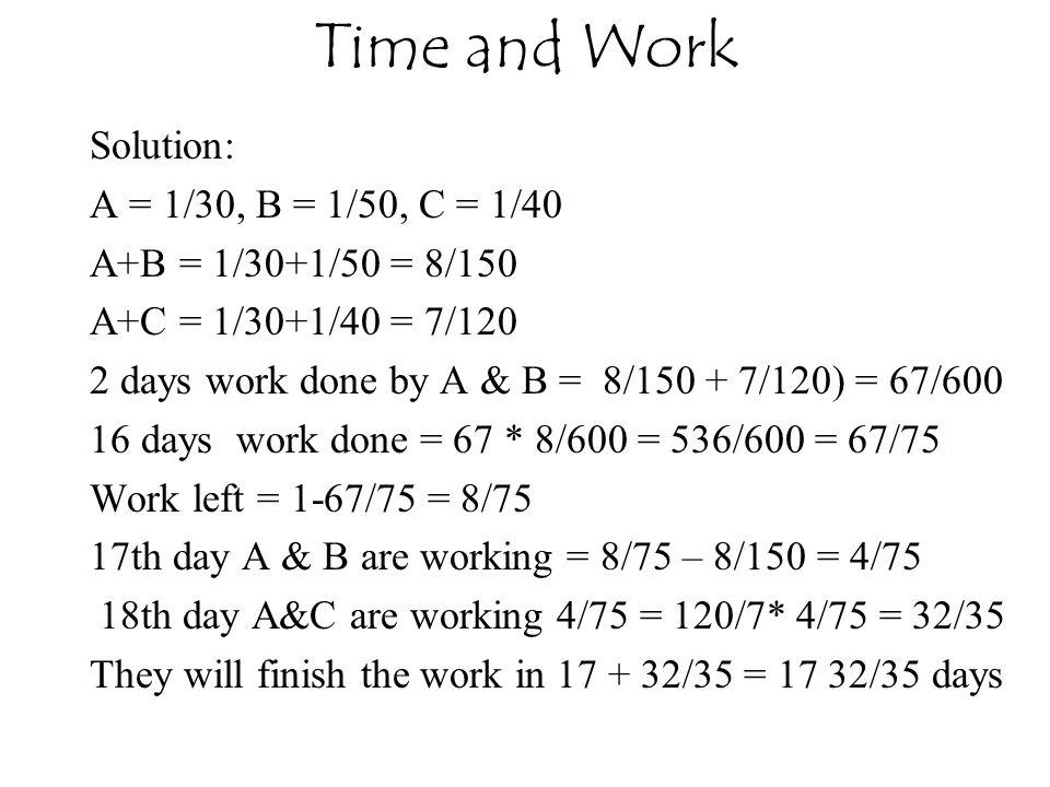 Solution: A = 1/30, B = 1/50, C = 1/40 A+B = 1/30+1/50 = 8/150 A+C = 1/30+1/40 = 7/120 2 days work done by A & B = 8/150 + 7/120) = 67/600 16 days wor