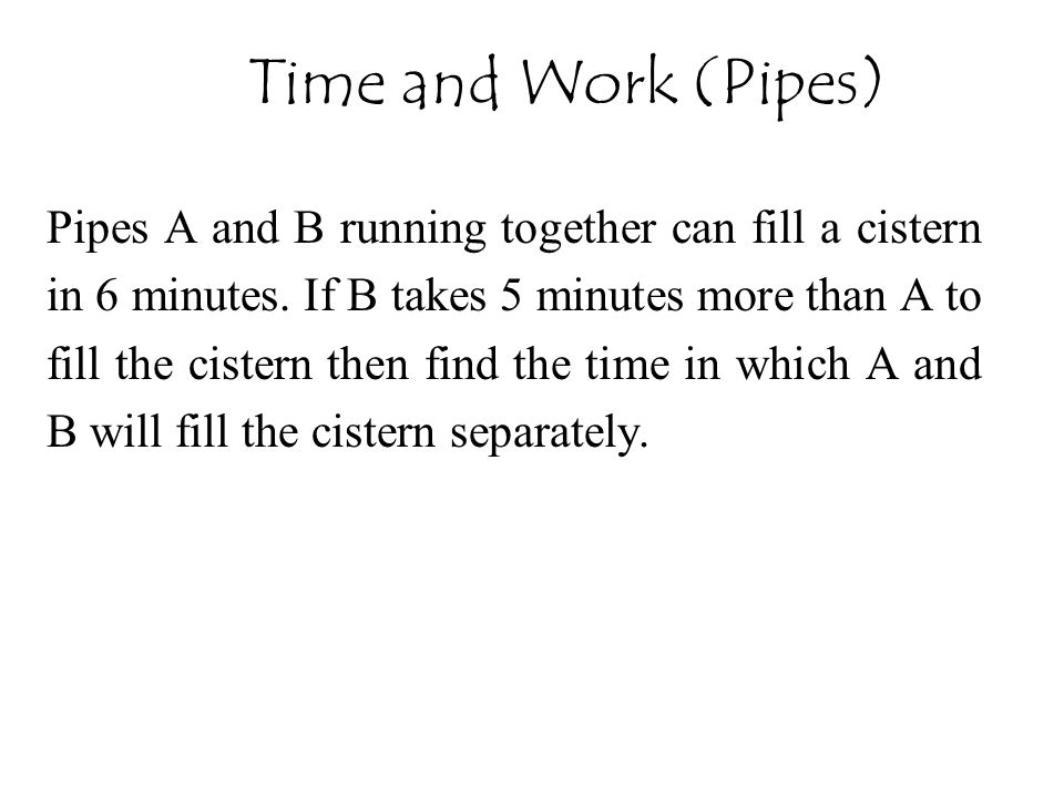 Pipes A and B running together can fill a cistern in 6 minutes. If B takes 5 minutes more than A to fill the cistern then find the time in which A and