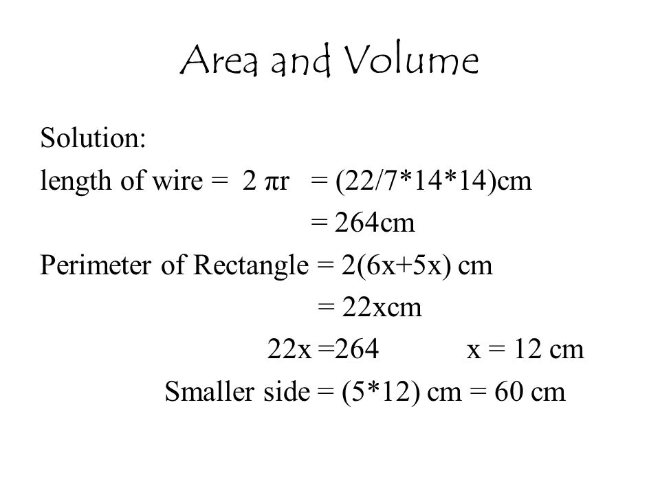 Area and Volume Solution: length of wire = 2 πr = (22/7*14*14)cm = 264cm Perimeter of Rectangle = 2(6x+5x) cm = 22xcm 22x =264 x = 12 cm Smaller side