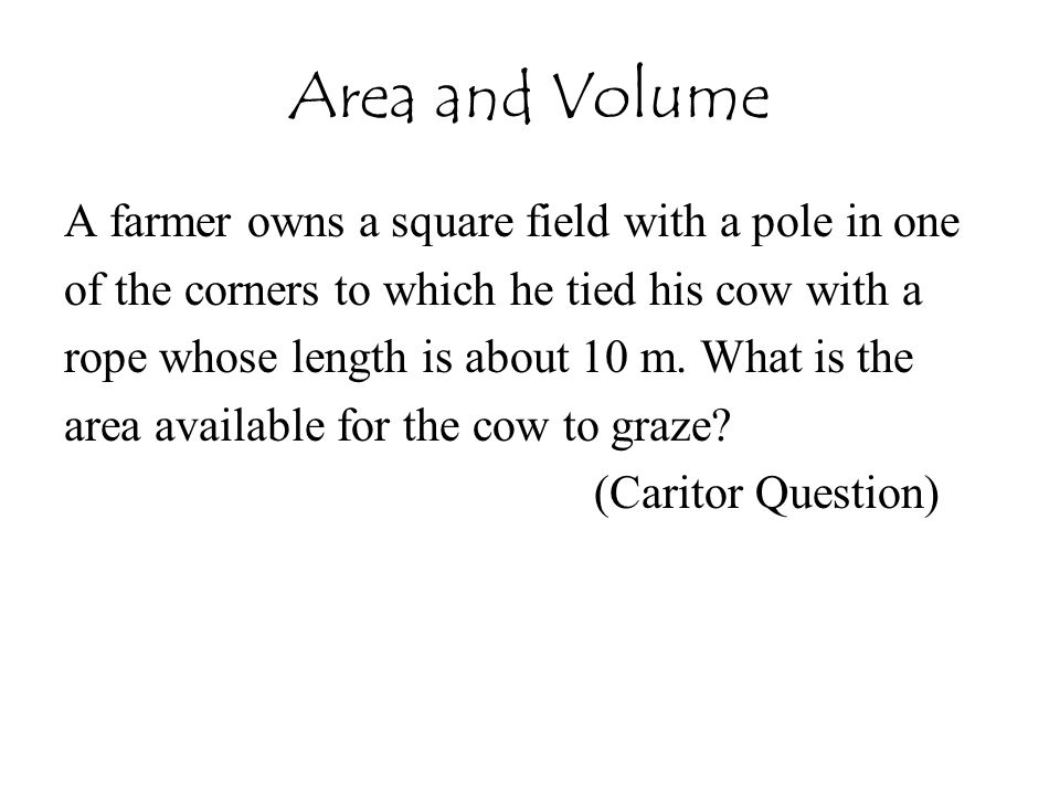 Area and Volume A farmer owns a square field with a pole in one of the corners to which he tied his cow with a rope whose length is about 10 m. What i