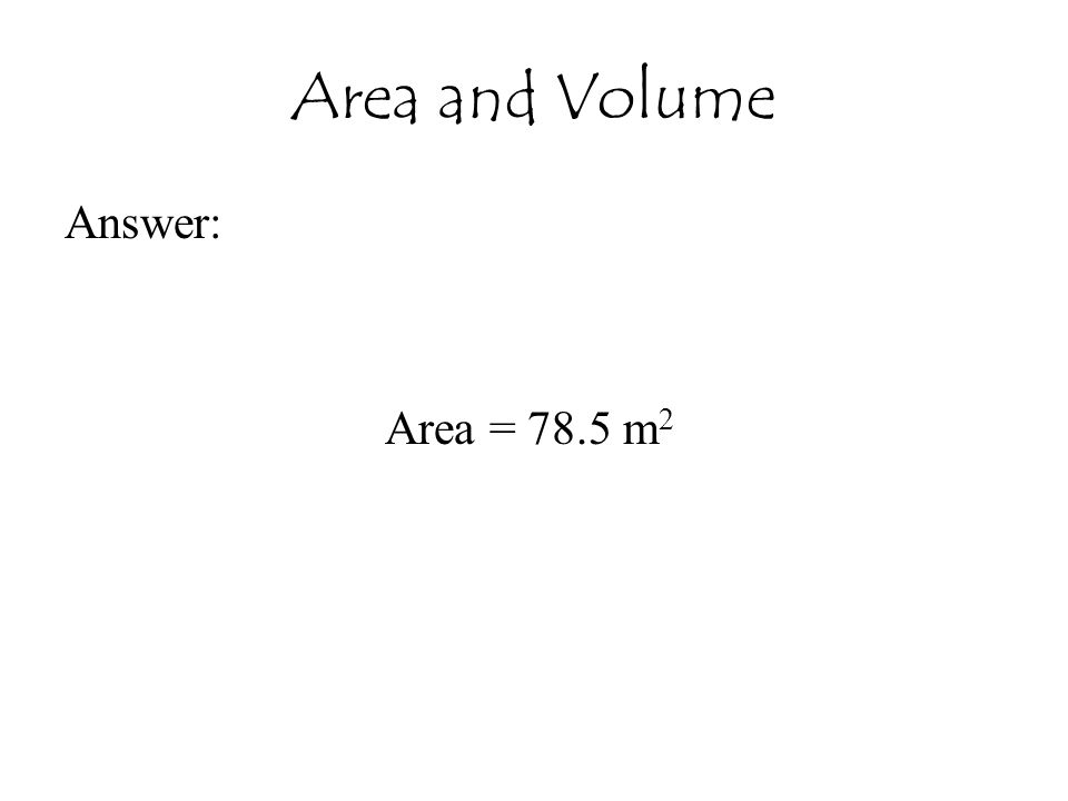 Area and Volume Answer: Area = 78.5 m 2
