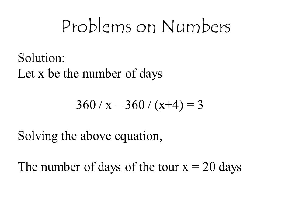 Problems on Numbers Solution: Let x be the number of days 360 / x – 360 / (x+4) = 3 Solving the above equation, The number of days of the tour x = 20