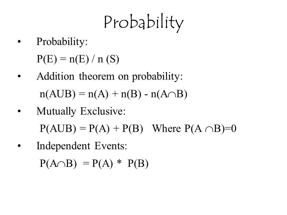 Probability: P(E) = n(E) / n (S) Addition theorem on probability: n(AUB) = n(A) + n(B) - n(A  B) Mutually Exclusive: P(AUB) = P(A) + P(B) Where P(A 