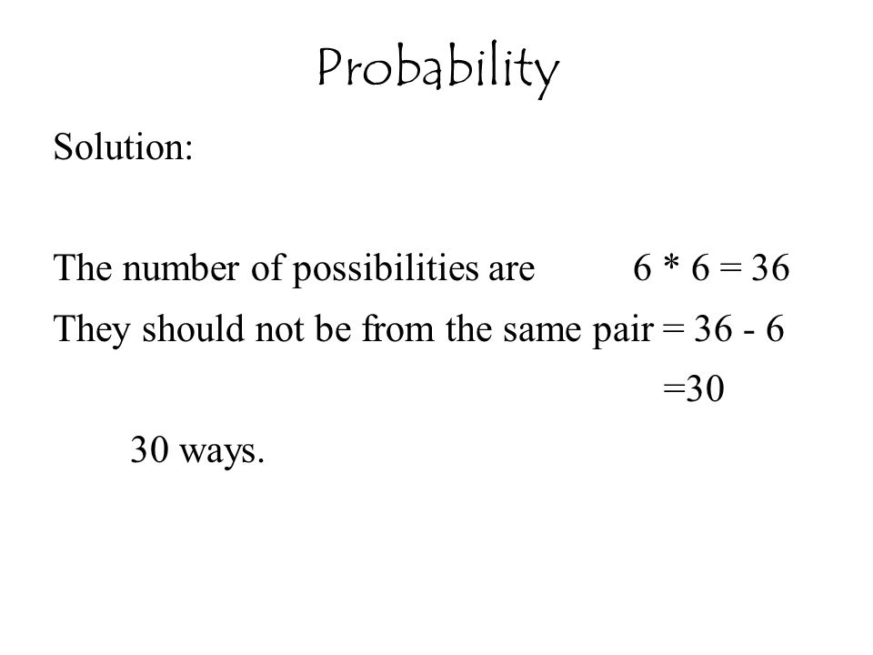 Solution: The number of possibilities are 6 * 6 = 36 They should not be from the same pair = 36 - 6 =30 30 ways. Probability