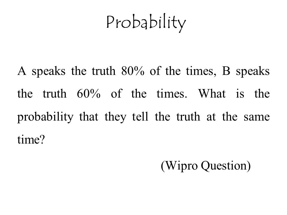 A speaks the truth 80% of the times, B speaks the truth 60% of the times. What is the probability that they tell the truth at the same time? (Wipro Qu