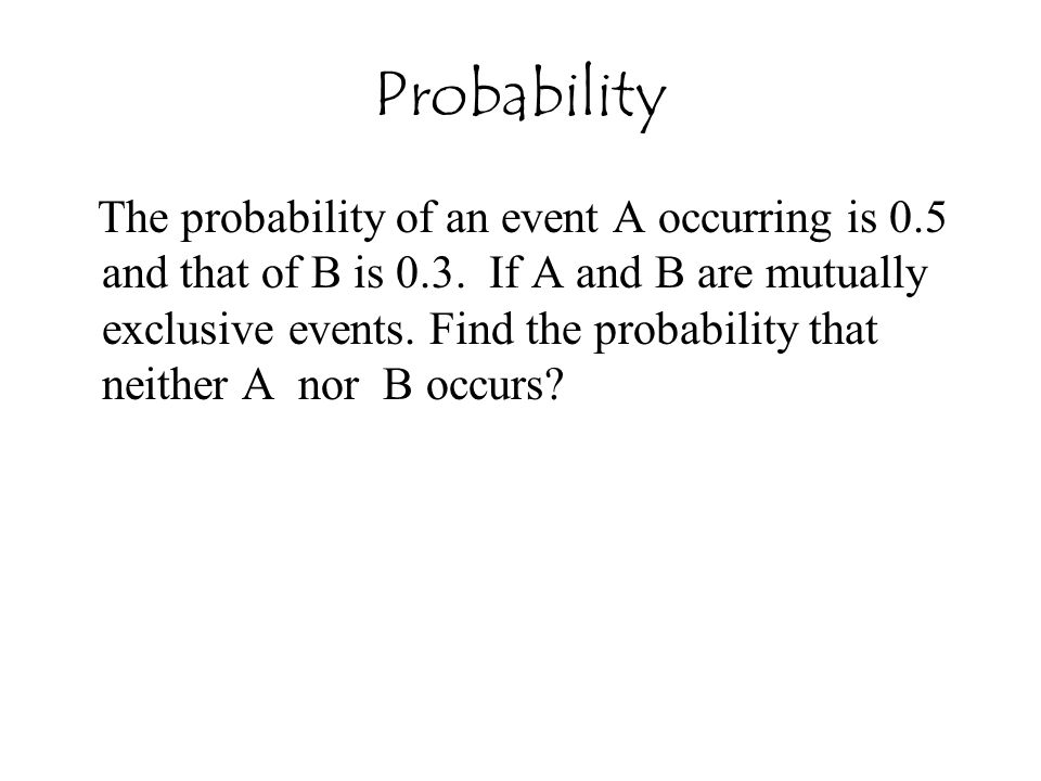The probability of an event A occurring is 0.5 and that of B is 0.3. If A and B are mutually exclusive events. Find the probability that neither A nor