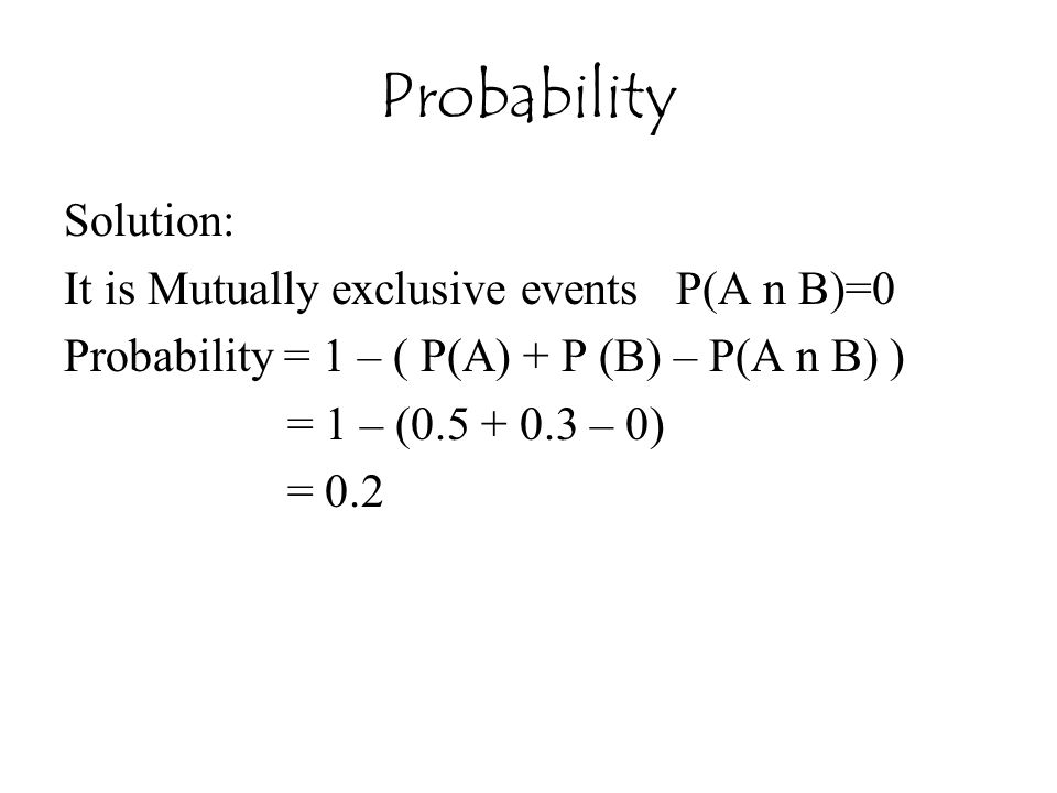 Probability Solution: It is Mutually exclusive events P(A n B)=0 Probability = 1 – ( P(A) + P (B) – P(A n B) ) = 1 – (0.5 + 0.3 – 0) = 0.2