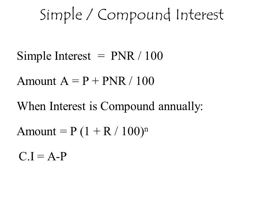Simple Interest = PNR / 100 Amount A = P + PNR / 100 When Interest is Compound annually: Amount = P (1 + R / 100) n C.I = A-P Simple / Compound Intere