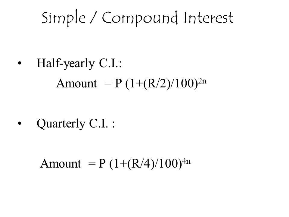 Half-yearly C.I.: Amount = P (1+(R/2)/100) 2n Quarterly C.I. : Amount = P (1+(R/4)/100) 4n Simple / Compound Interest