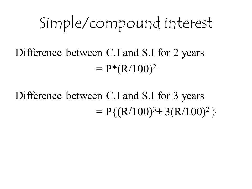 Simple/compound interest Difference between C.I and S.I for 2 years = P*(R/100) 2. Difference between C.I and S.I for 3 years = P{(R/100) 3 + 3(R/100)